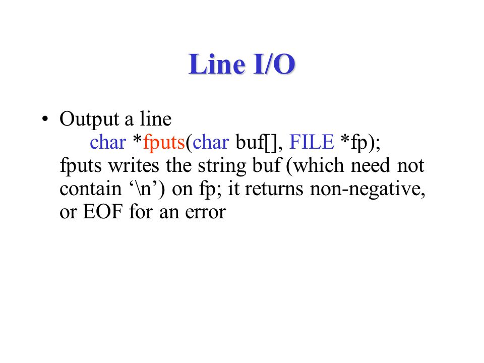 Line I/O Output a line char *fputs(char buf[], FILE *fp); fputs writes the string buf (which need not contain '\n') on fp; it returns non-negative, or