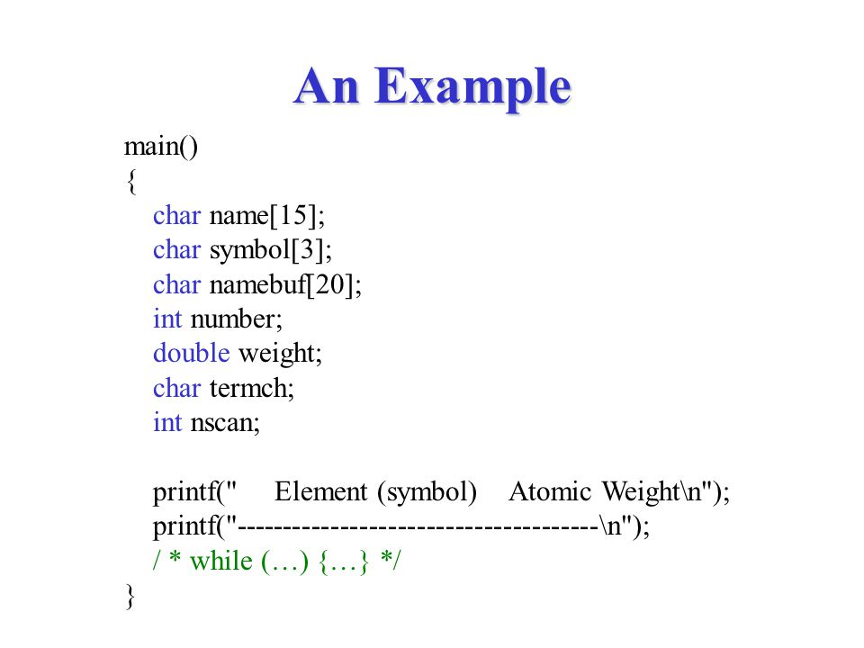 An Example main() { char name[15]; char symbol[3]; char namebuf[20]; int number; double weight; char termch; int nscan; printf( Element (symbol) Atomic Weight\n ); printf( \n ); / * while (…) {…} */ }