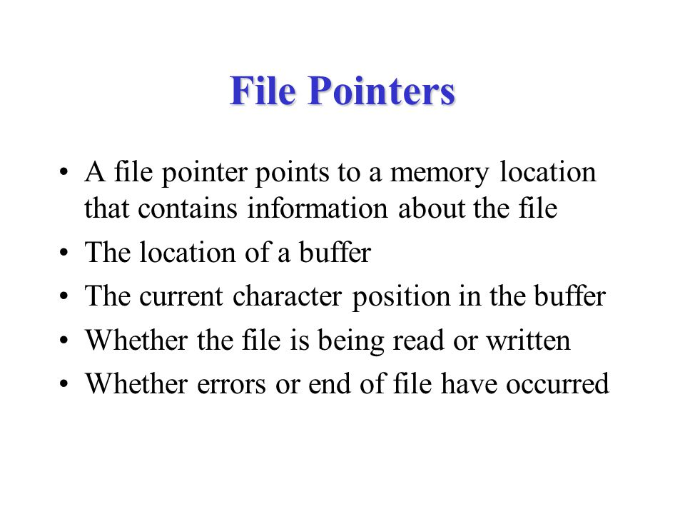 File Pointers A file pointer points to a memory location that contains information about the file The location of a buffer The current character position in the buffer Whether the file is being read or written Whether errors or end of file have occurred