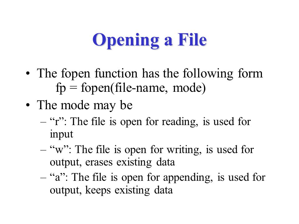 Opening a File The fopen function has the following form fp = fopen(file-name, mode) The mode may be – r : The file is open for reading, is used for input – w : The file is open for writing, is used for output, erases existing data – a : The file is open for appending, is used for output, keeps existing data