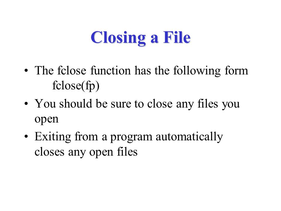 Closing a File The fclose function has the following form fclose(fp) You should be sure to close any files you open Exiting from a program automatical