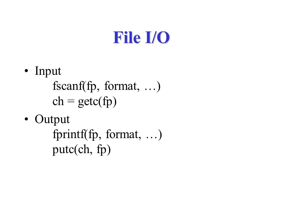 File I/O Input fscanf(fp, format, …) ch = getc(fp) Output fprintf(fp, format, …) putc(ch, fp)