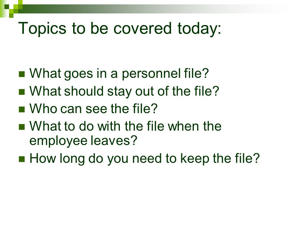 Topics to be covered today: What goes in a personnel file? What should stay out of the file? Who can see the file? What to do with the file when the e
