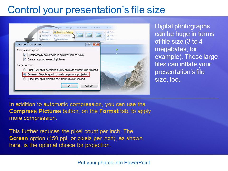 Put your photos into PowerPoint Control your presentation's file size Digital photographs can be huge in terms of file size (3 to 4 megabytes, for example).