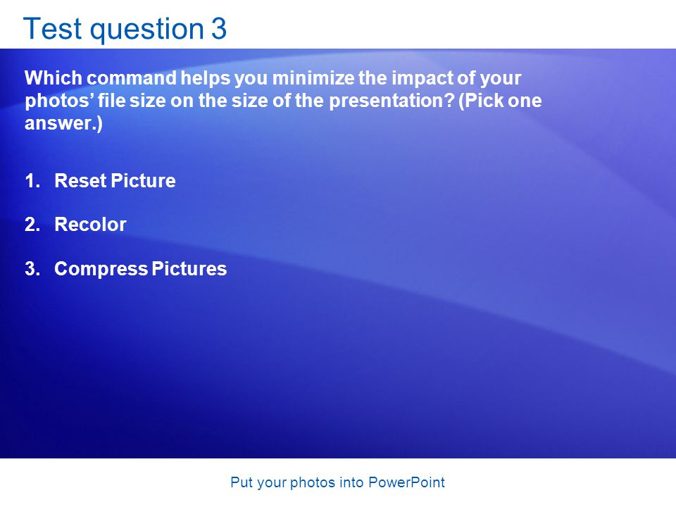Put your photos into PowerPoint Test question 3 Which command helps you minimize the impact of your photos' file size on the size of the presentation.