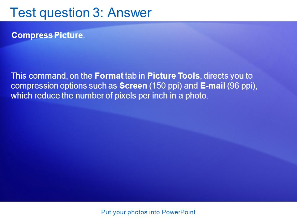 Put your photos into PowerPoint Test question 3: Answer Compress Picture. This command, on the Format tab in Picture Tools, directs you to compression
