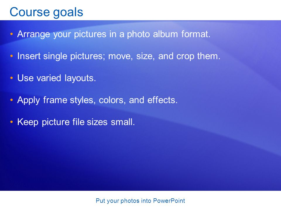 Put your photos into PowerPoint Course goals Arrange your pictures in a photo album format.