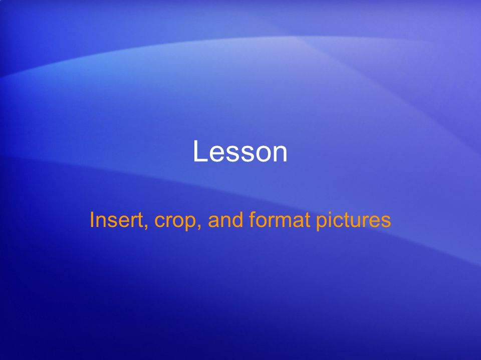 Lesson Insert, crop, and format pictures