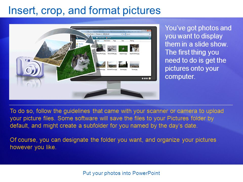 Put your photos into PowerPoint Insert, crop, and format pictures You've got photos and you want to display them in a slide show.