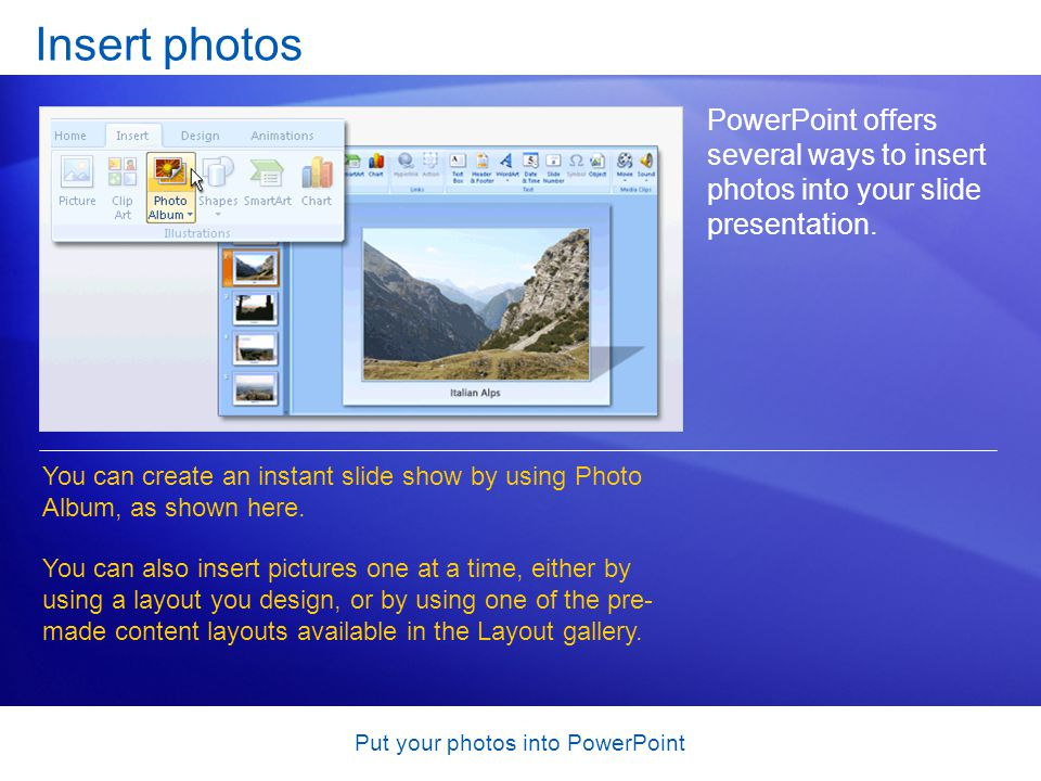 Put your photos into PowerPoint Insert photos PowerPoint offers several ways to insert photos into your slide presentation.