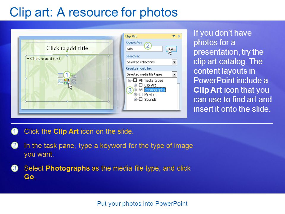 Put your photos into PowerPoint Clip art: A resource for photos If you don't have photos for a presentation, try the clip art catalog.