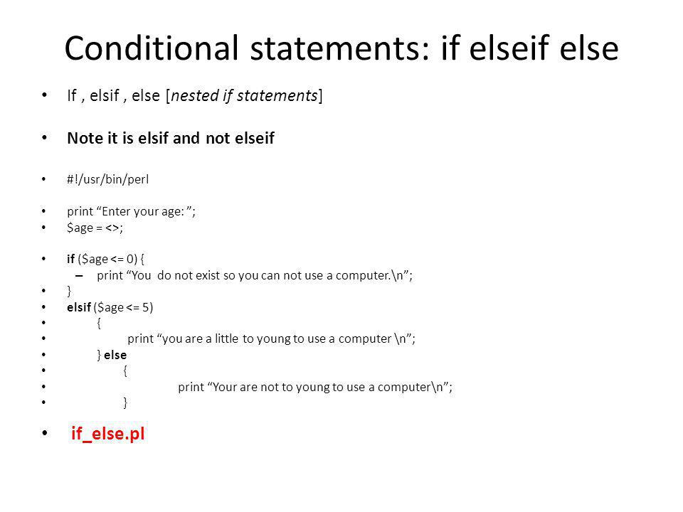 Conditional statements: if elseif else If, elsif, else [nested if statements] Note it is elsif and not elseif #!/usr/bin/perl print Enter your age: ; $age = <>; if ($age <= 0) { – print You do not exist so you can not use a computer.\n ; } elsif ($age <= 5) { print you are a little to young to use a computer \n ; } else { print Your are not to young to use a computer\n ; } if_else.pl