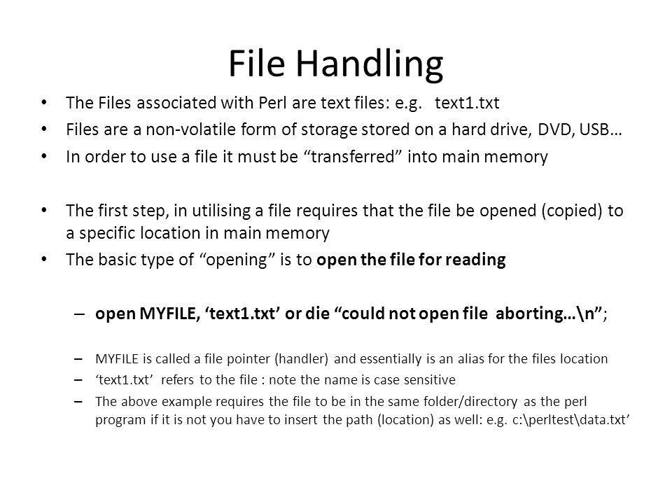 File Handling The Files associated with Perl are text files: e.g. text1.txt Files are a non-volatile form of storage stored on a hard drive, DVD, USB…