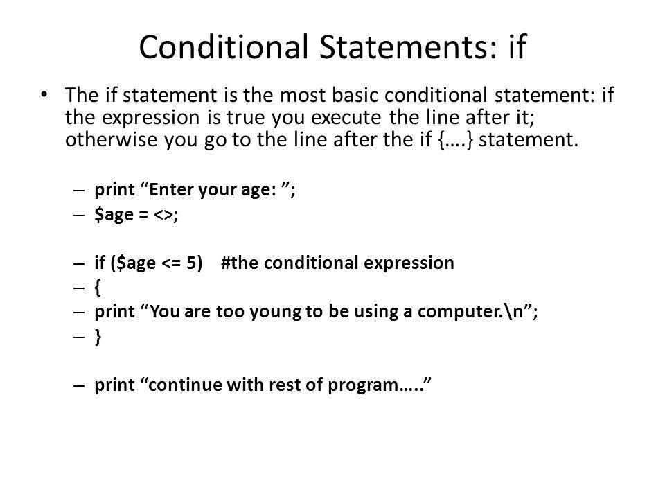 Conditional Statements: if The if statement is the most basic conditional statement: if the expression is true you execute the line after it; otherwise you go to the line after the if {….} statement.