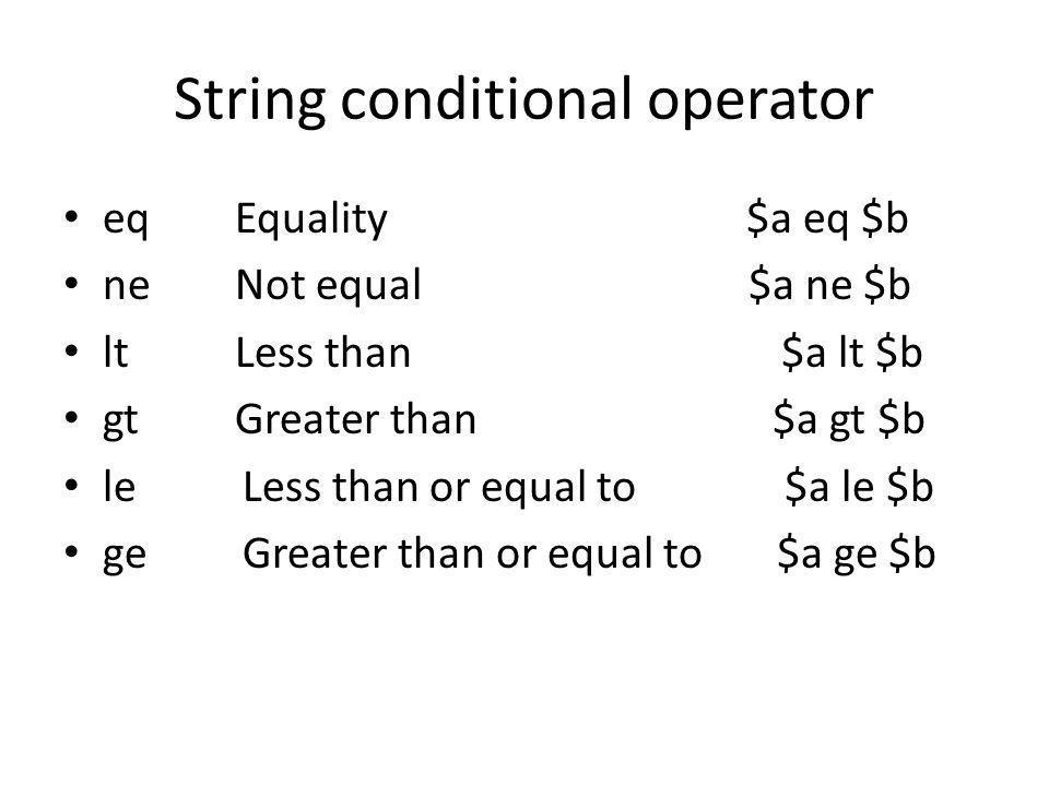 String conditional operator eq Equality $a eq $b ne Not equal $a ne $b lt Less than $a lt $b gt Greater than $a gt $b le Less than or equal to $a le $b ge Greater than or equal to $a ge $b