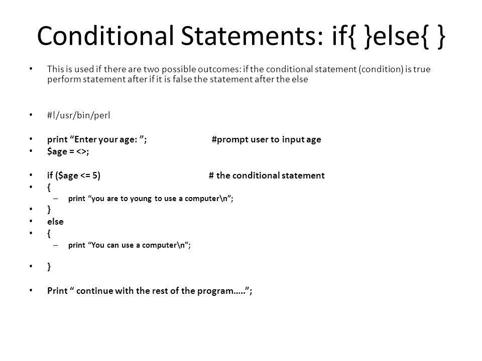 Conditional Statements: if{ }else{ } This is used if there are two possible outcomes: if the conditional statement (condition) is true perform statement after if it is false the statement after the else #!/usr/bin/perl print Enter your age: ; #prompt user to input age $age = <>; if ($age <= 5) # the conditional statement { – print you are to young to use a computer\n ; } else { – print You can use a computer\n ; } Print continue with the rest of the program….. ;