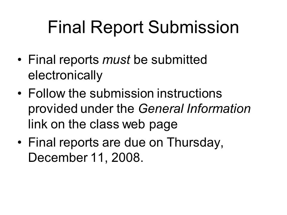Final Report Submission Final reports must be submitted electronically Follow the submission instructions provided under the General Information link on the class web page Final reports are due on Thursday, December 11, 2008.