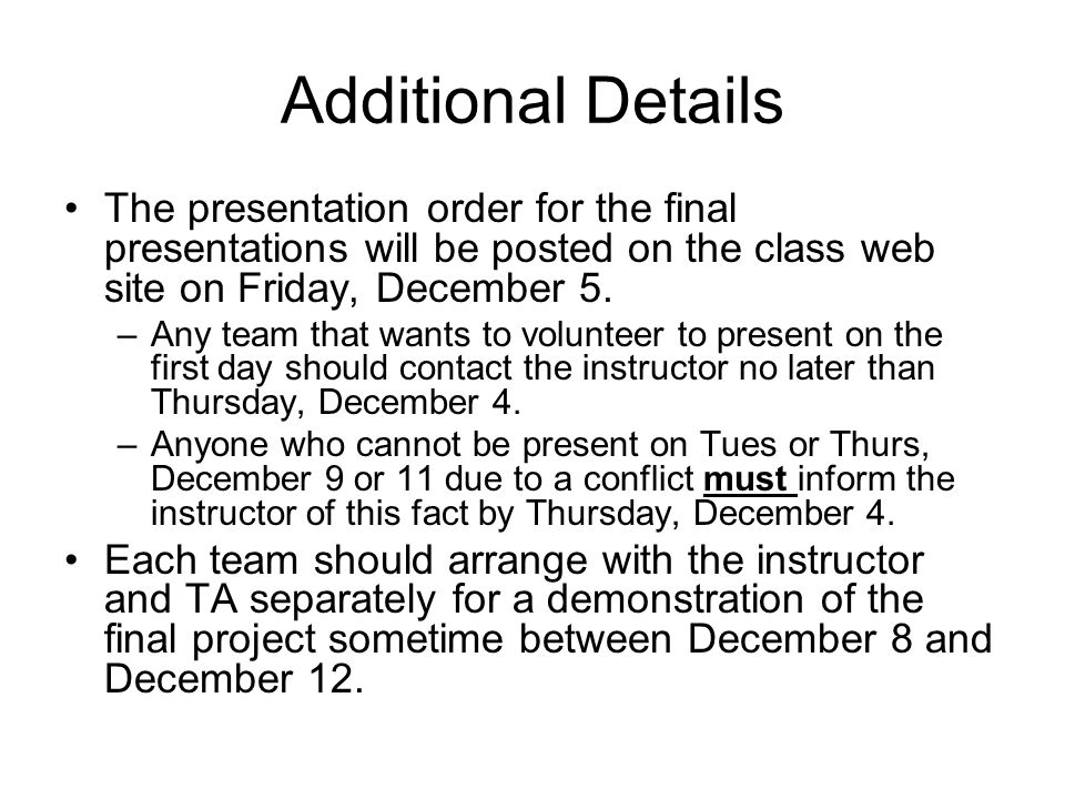 Additional Details The presentation order for the final presentations will be posted on the class web site on Friday, December 5. –Any team that wants