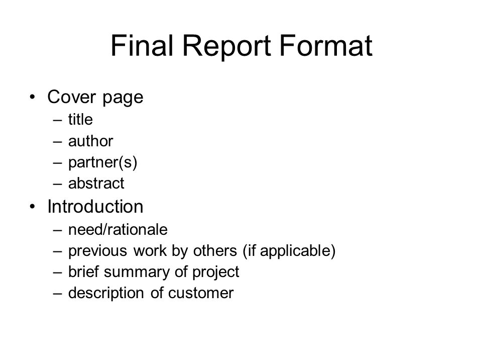Final Report Format Cover page –title –author –partner(s) –abstract Introduction –need/rationale –previous work by others (if applicable) –brief summary of project –description of customer