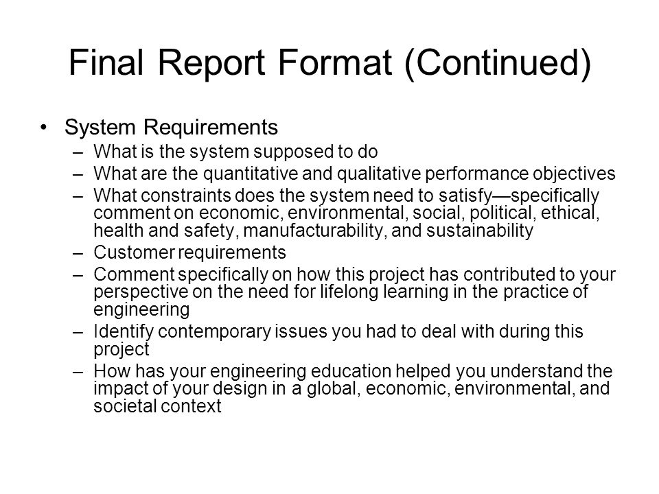 Final Report Format (Continued) System Requirements –What is the system supposed to do –What are the quantitative and qualitative performance objectives –What constraints does the system need to satisfy—specifically comment on economic, environmental, social, political, ethical, health and safety, manufacturability, and sustainability –Customer requirements –Comment specifically on how this project has contributed to your perspective on the need for lifelong learning in the practice of engineering –Identify contemporary issues you had to deal with during this project –How has your engineering education helped you understand the impact of your design in a global, economic, environmental, and societal context