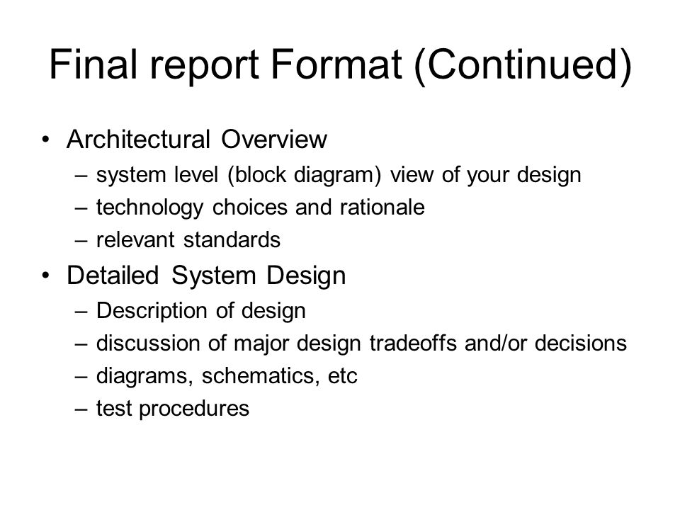 Final report Format (Continued) Architectural Overview –system level (block diagram) view of your design –technology choices and rationale –relevant standards Detailed System Design –Description of design –discussion of major design tradeoffs and/or decisions –diagrams, schematics, etc –test procedures
