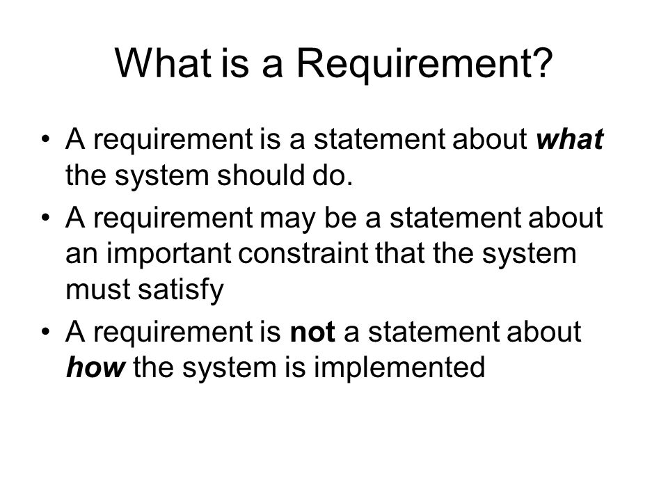 What is a Requirement. A requirement is a statement about what the system should do.