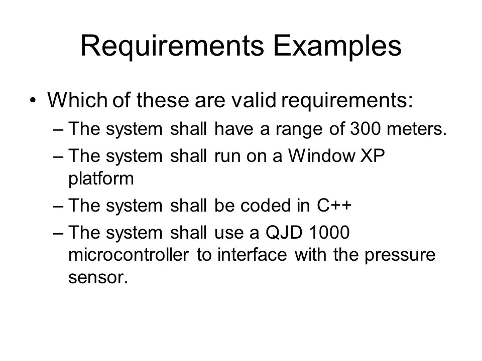 Requirements Examples Which of these are valid requirements: –The system shall have a range of 300 meters. –The system shall run on a Window XP platfo