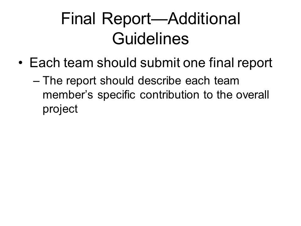 Final Report—Additional Guidelines (Continued) Report Format –10 pages maximum –double-spaced, 12 point font –lengthy documentation such as program code listings can be included as an appendix and is not subject to the 10 page limit.