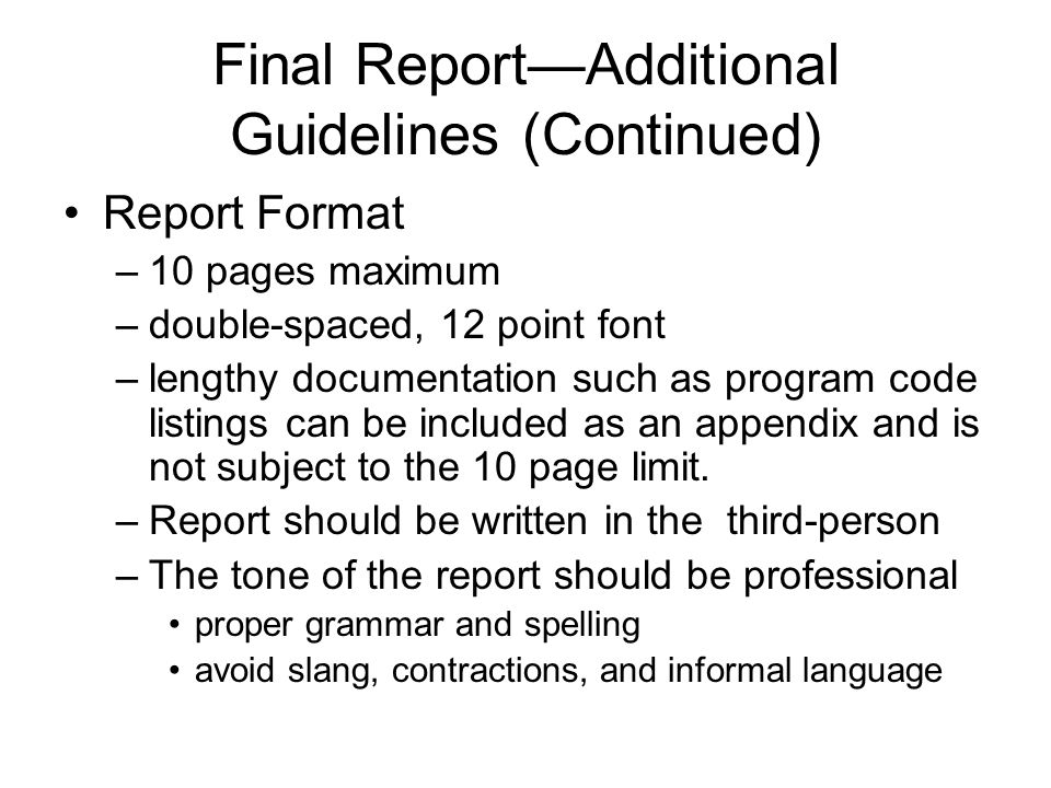 Final Report—Additional Guidelines (Continued) Report Format –10 pages maximum –double-spaced, 12 point font –lengthy documentation such as program co