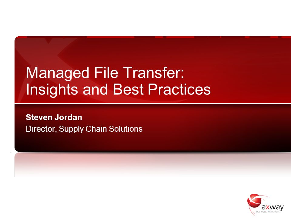 1 Managed File Transfer: Insights and Best Practices Steven Jordan Director, Supply Chain Solutions