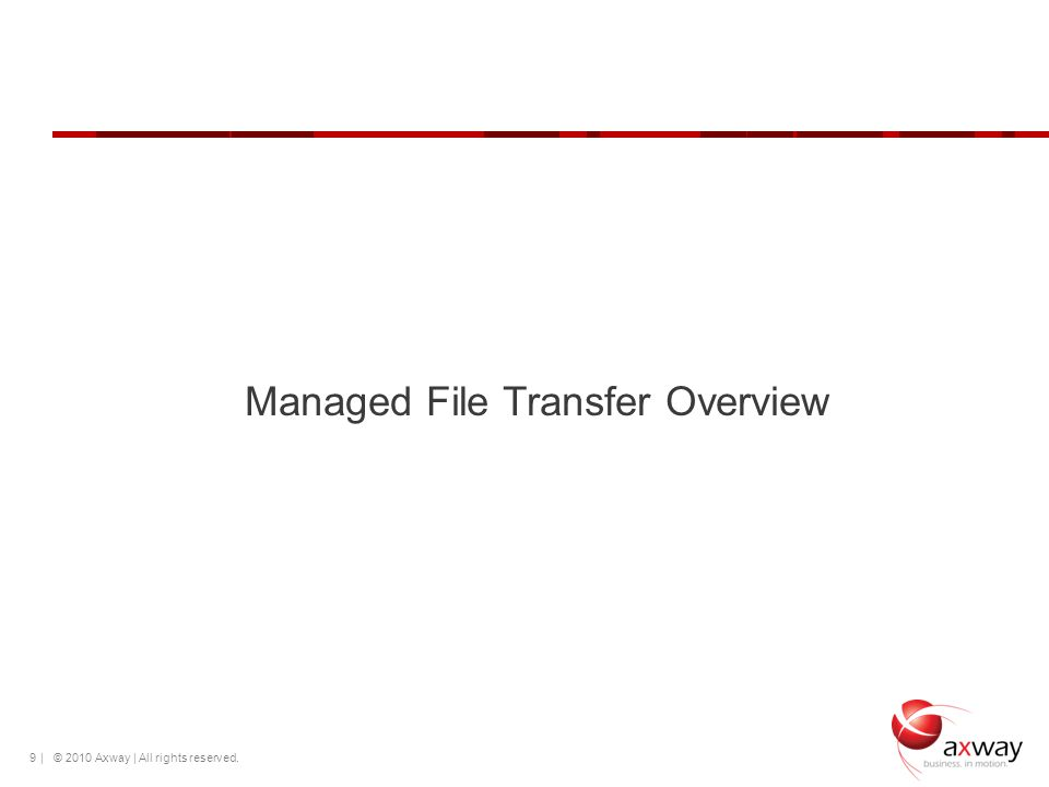 | © 2010 Axway | All rights reserved. 9 Managed File Transfer Overview