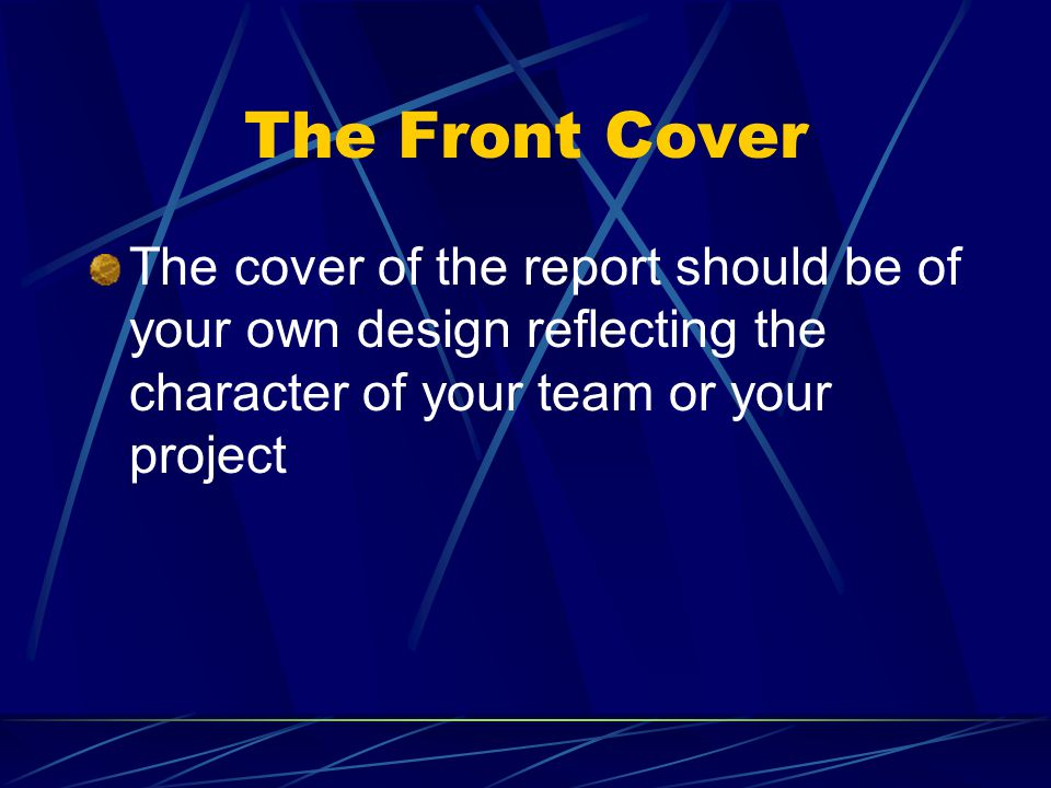 The Front Cover The cover of the report should be of your own design reflecting the character of your team or your project