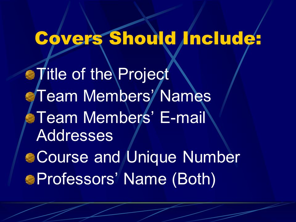 Covers Should Include: Title of the Project Team Members' Names Team Members' E-mail Addresses Course and Unique Number Professors' Name (Both)