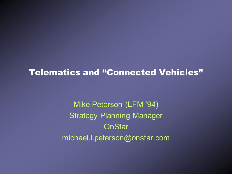 "Telematics and ""Connected Vehicles"" Mike Peterson (LFM '94) Strategy Planning Manager OnStar michael.l.peterson@onstar.com"