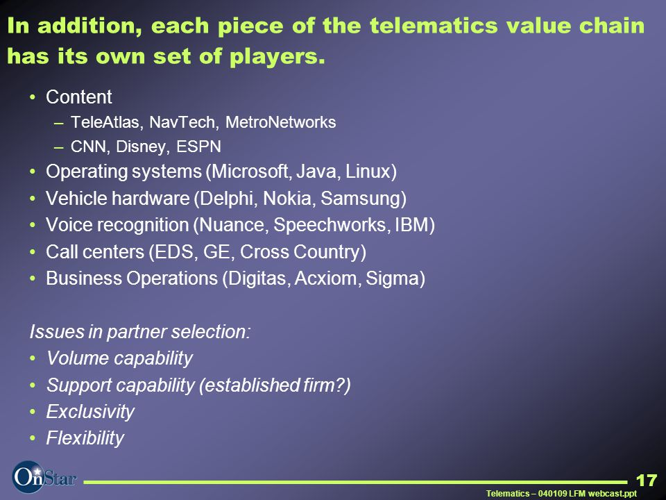 Telematics – 040109 LFM webcast.ppt 17 In addition, each piece of the telematics value chain has its own set of players. Content –TeleAtlas, NavTech,