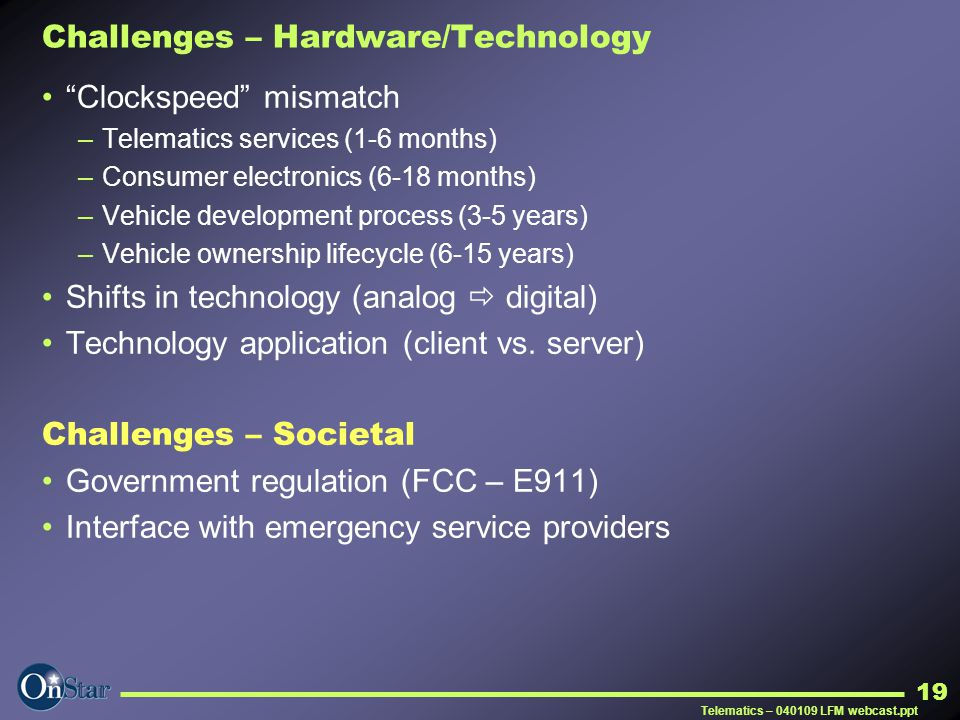 "Telematics – 040109 LFM webcast.ppt 19 Challenges – Hardware/Technology ""Clockspeed"" mismatch –Telematics services (1-6 months) –Consumer electronics"