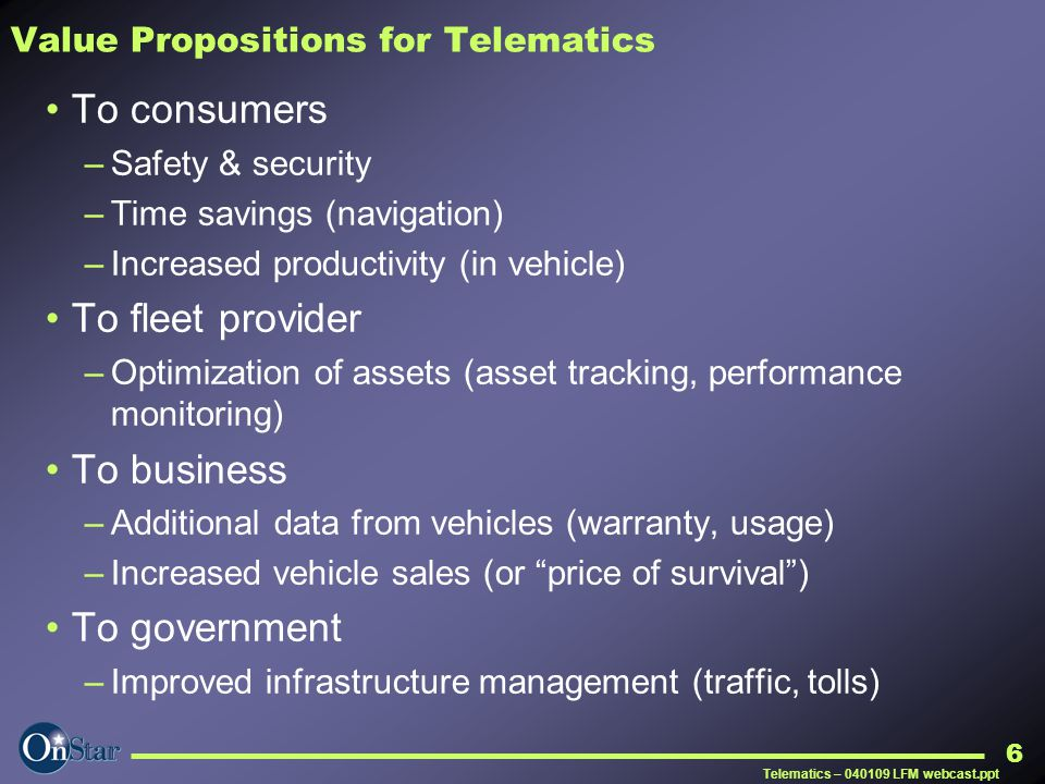 Telematics – 040109 LFM webcast.ppt 6 Value Propositions for Telematics To consumers –Safety & security –Time savings (navigation) –Increased producti
