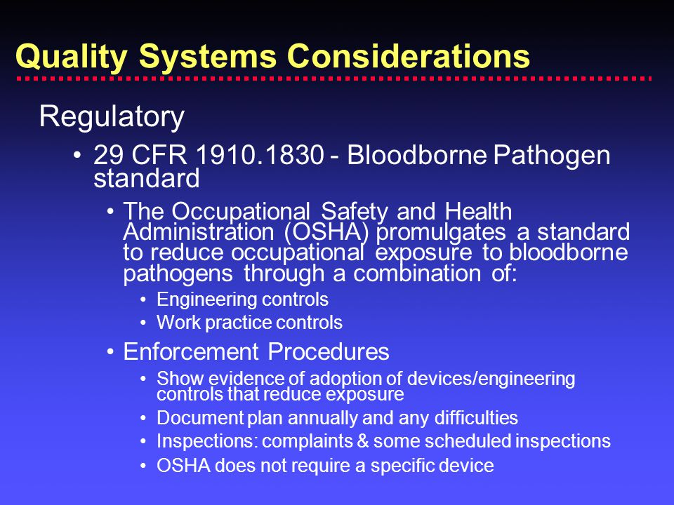 Regulatory 29 CFR 1910.1830 - Bloodborne Pathogen standard The Occupational Safety and Health Administration (OSHA) promulgates a standard to reduce occupational exposure to bloodborne pathogens through a combination of: Engineering controls Work practice controls Enforcement Procedures Show evidence of adoption of devices/engineering controls that reduce exposure Document plan annually and any difficulties Inspections: complaints & some scheduled inspections OSHA does not require a specific device Quality Systems Considerations