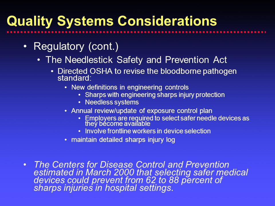 Regulatory (cont.) The Needlestick Safety and Prevention Act Directed OSHA to revise the bloodborne pathogen standard: New definitions in engineering