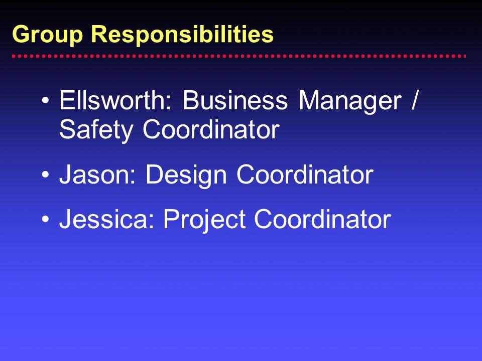 Group Responsibilities Ellsworth: Business Manager / Safety Coordinator Jason: Design Coordinator Jessica: Project Coordinator