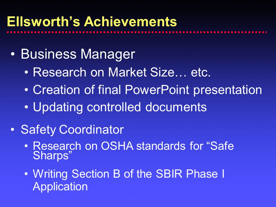 Ellsworth's Achievements Business Manager Research on Market Size… etc. Creation of final PowerPoint presentation Updating controlled documents Safety