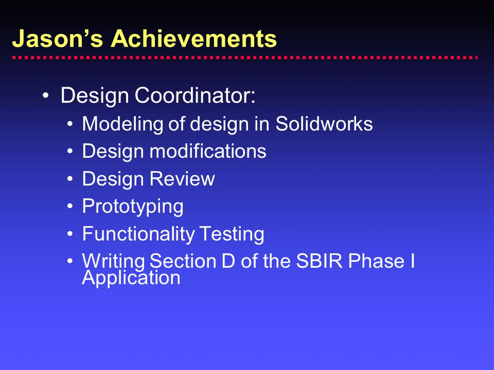 Design Coordinator: Modeling of design in Solidworks Design modifications Design Review Prototyping Functionality Testing Writing Section D of the SBIR Phase I Application Jason's Achievements