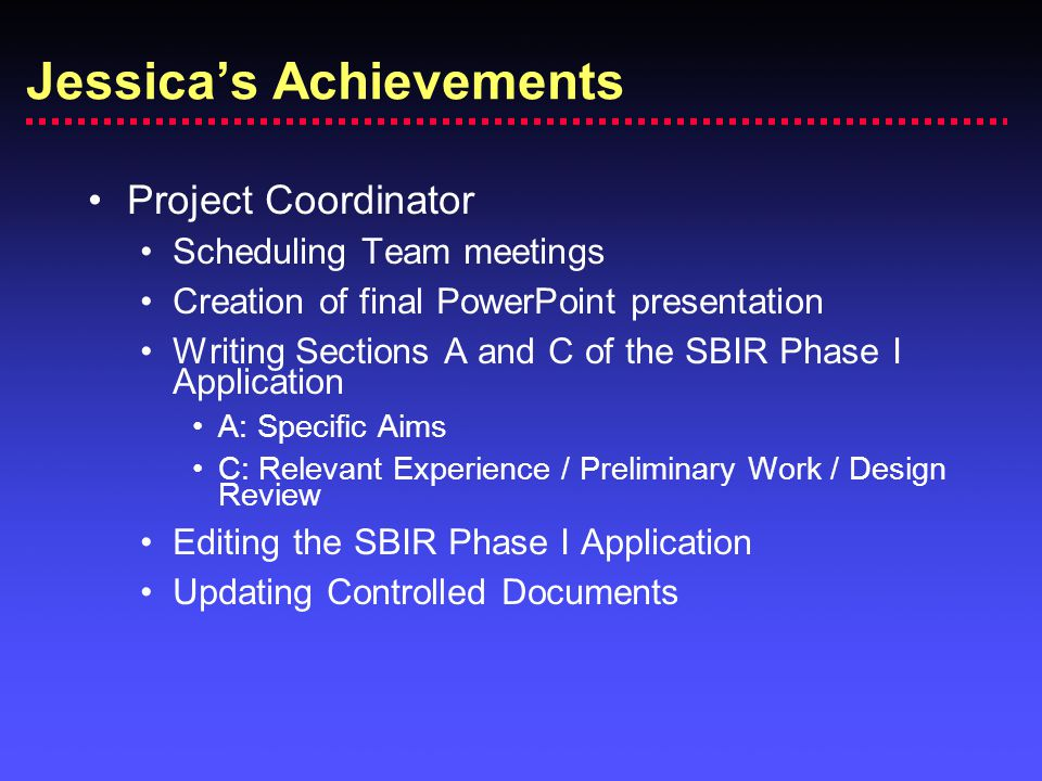Project Coordinator Scheduling Team meetings Creation of final PowerPoint presentation Writing Sections A and C of the SBIR Phase I Application A: Specific Aims C: Relevant Experience / Preliminary Work / Design Review Editing the SBIR Phase I Application Updating Controlled Documents Jessica's Achievements