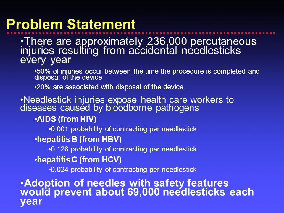 Problem Statement There are approximately 236,000 percutaneous injuries resulting from accidental needlesticks every year 50% of injuries occur between the time the procedure is completed and disposal of the device 20% are associated with disposal of the device Needlestick injuries expose health care workers to diseases caused by bloodborne pathogens AIDS (from HIV) 0.001 probability of contracting per needlestick hepatitis B (from HBV) 0.126 probability of contracting per needlestick hepatitis C (from HCV) 0.024 probability of contracting per needlestick Adoption of needles with safety features would prevent about 69,000 needlesticks each year