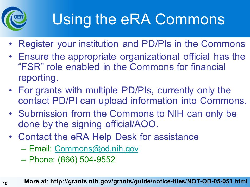 10 Using the eRA Commons Register your institution and PD/PIs in the Commons Ensure the appropriate organizational official has the FSR role enabled in the Commons for financial reporting.
