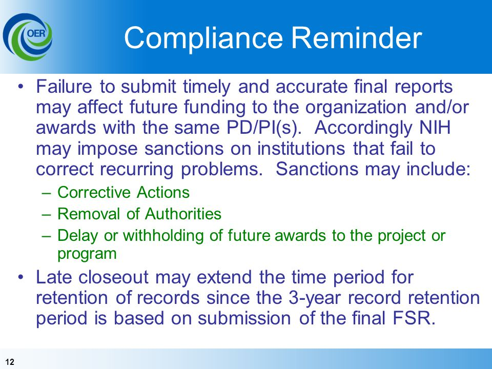 12 Compliance Reminder Failure to submit timely and accurate final reports may affect future funding to the organization and/or awards with the same P
