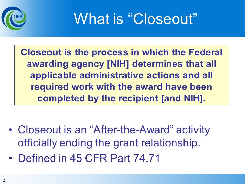 2 What is Closeout Closeout is an After-the-Award activity officially ending the grant relationship.