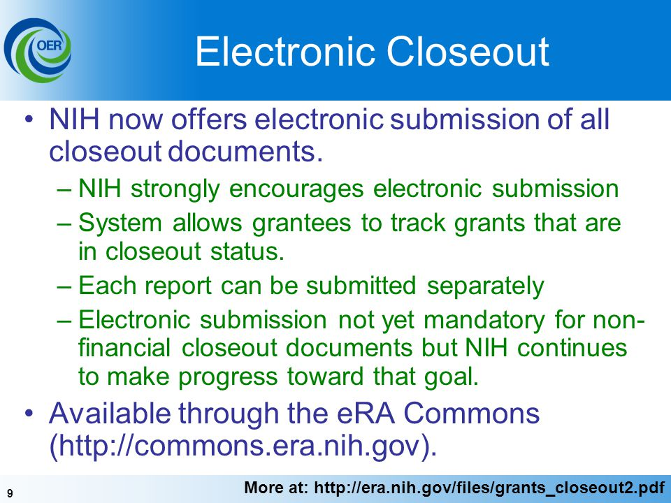 9 Electronic Closeout NIH now offers electronic submission of all closeout documents. –NIH strongly encourages electronic submission –System allows gr
