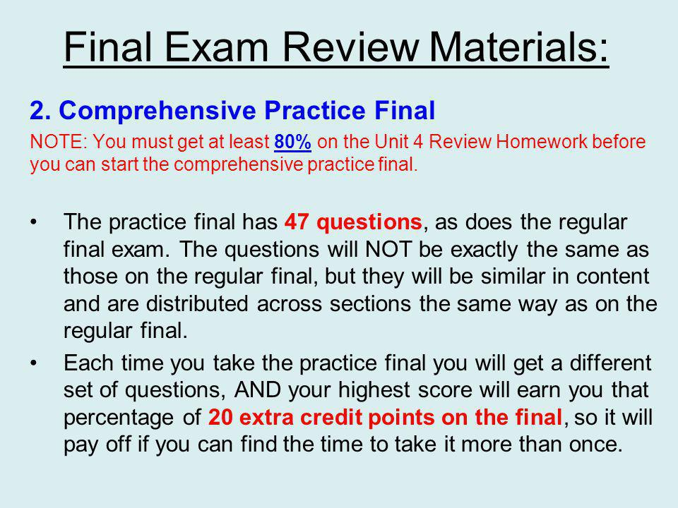 Comprehensive Practice Final: Once you finish the Unit 4 Final Review homework with at least an 80% score, you will have access to the practice final, with as many attempts as you want.