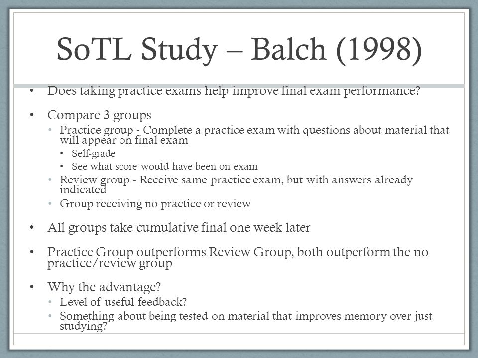SoTL Study – Balch (1998) Does taking practice exams help improve final exam performance? Compare 3 groups Practice group - Complete a practice exam w